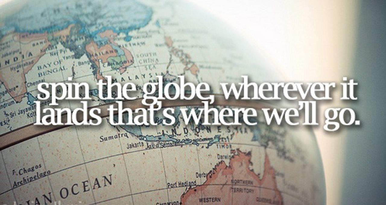 Spin the globe, wherever it stops, that's where we'll go!