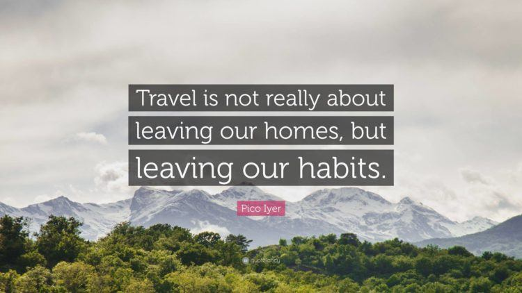 Travel is not about leaving our homes, but leaving our habits.